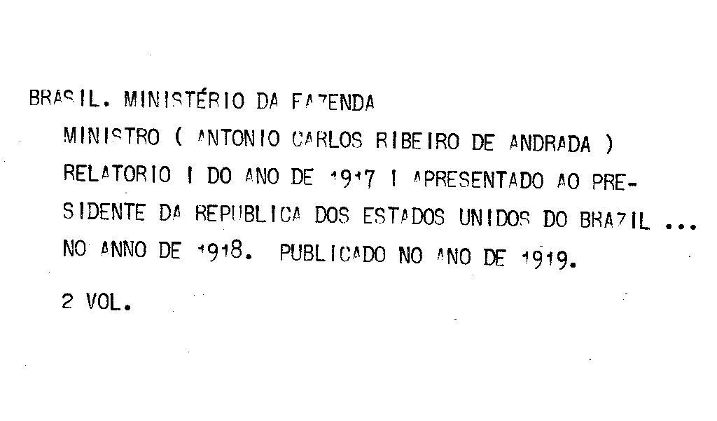 Ministerio da Fazenda - Relatório apresentado ao presidente da República dos Estados Unidos do Brazil pelo Dr.Antonio Carlos Ribeiro de Andrada Ministro de Estado dos Negócios da Fazenda no anno de 1918, 30º da República - volume I