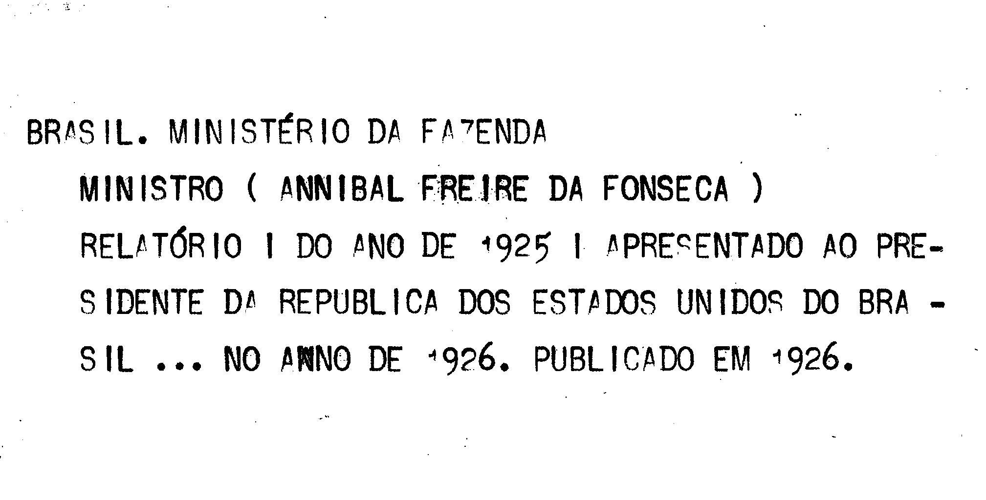 Ministerio da Fazenda - Relatório apresentado ao presidente da República dos Estados Unidos do Brazil pelo Ministro de Estado dos Negócios da Fazenda Annibal Freire da Fonseca no anno de 1926, 38o da República