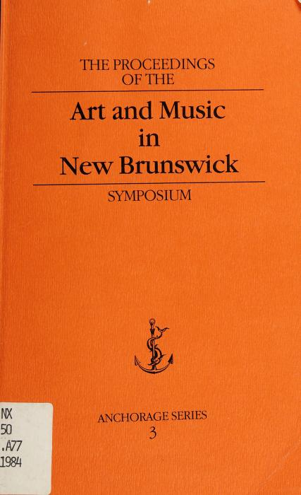 The proceedings of the Art and Music in New Brunswick Symposium, Mount Allison University by Art and Music in New Brunswick Symposium (1984 Mount Allison University)